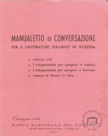 "The ""Manualetto di conversazione per il lavoratore italiano in Svizzera"" (Little Conversation Handbook for Italian Workers in Switzerland) was published by the Banca Nazionale del Lavoro (National Work Bank) which, in the late 1930s, activated a remittance service from abroad ""in real time"", allowing rapid transfer of funds to emigrants' families in Italy"
